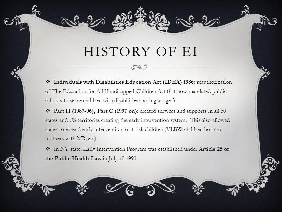 HISTORY OF EI  Individuals with Disabilities Education Act (IDEA) 1986: reauthorization of The Education for All Handicapped Children Act that now mandated public schools to serve children with disabilities starting at age 3  Part H (1987-96), Part C (1997 on): created services and supports in all 50 states and US territories creating the early intervention system.