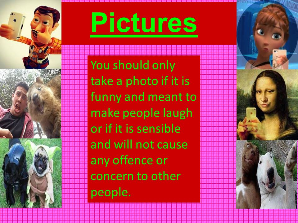 Pictures You should only take a photo if it is funny and meant to make people laugh or if it is sensible and will not cause any offence or concern to other people.
