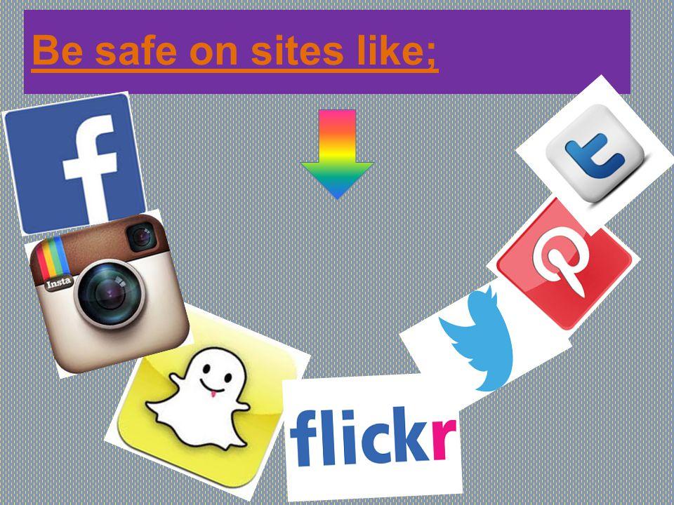 Be safe on sites like;
