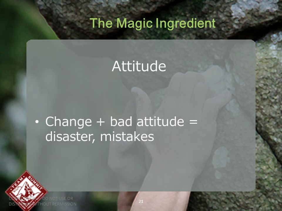 The Magic Ingredient Attitude Change + bad attitude = disaster, mistakes CONFIDENTIAL -- DO NOT USE OR DISTRIBUTE WITHOUT PERMISSION 21