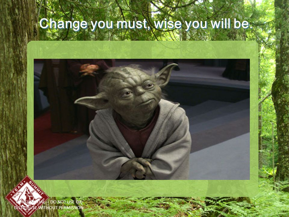 Change you must, wise you will be. CONFIDENTIAL -- DO NOT USE OR DISTRIBUTE WITHOUT PERMISSION 35