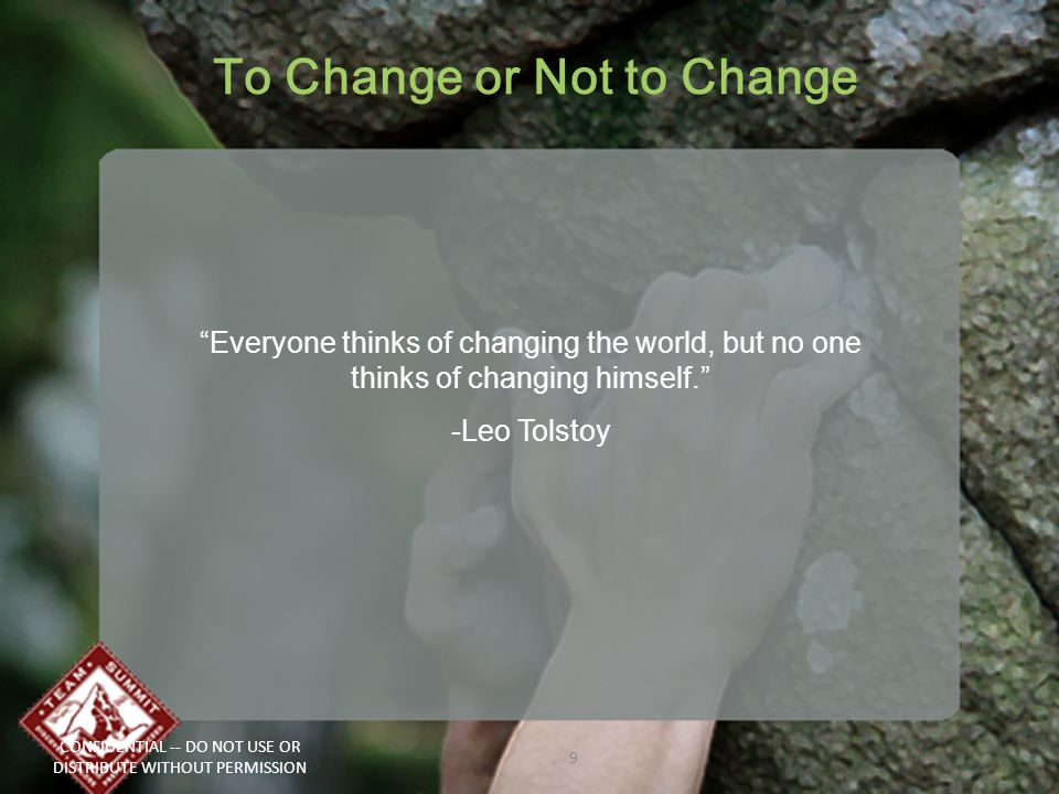 To Change or Not to Change CONFIDENTIAL -- DO NOT USE OR DISTRIBUTE WITHOUT PERMISSION 9 Everyone thinks of changing the world, but no one thinks of changing himself. -Leo Tolstoy