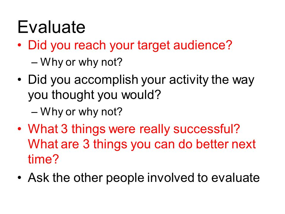 Evaluate Did you reach your target audience? –Why or why not? Did you accomplish your activity the way you thought you would? –Why or why not? What 3
