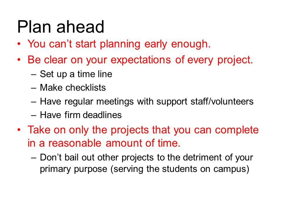 Plan ahead You can't start planning early enough. Be clear on your expectations of every project. –Set up a time line –Make checklists –Have regular m