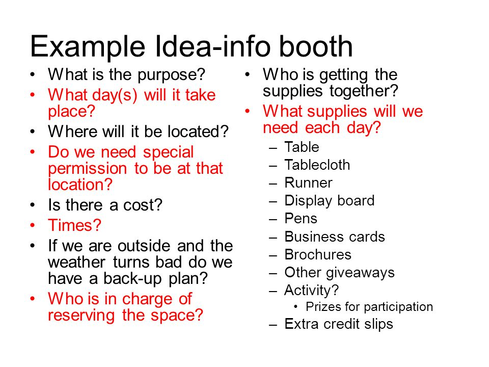 Example Idea-info booth What is the purpose? What day(s) will it take place? Where will it be located? Do we need special permission to be at that loc