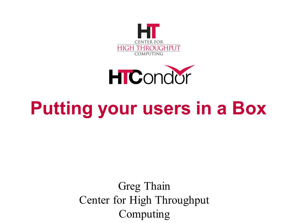 Putting your users in a Box Greg Thain Center for High Throughput Computing