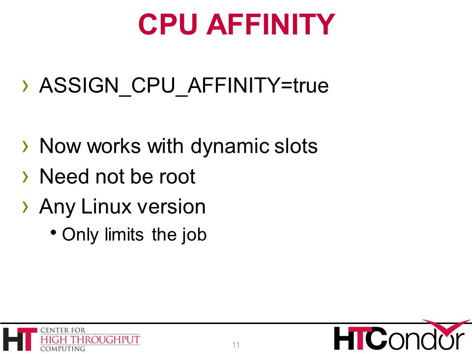 › ASSIGN_CPU_AFFINITY=true › Now works with dynamic slots › Need not be root › Any Linux version  Only limits the job CPU AFFINITY 11