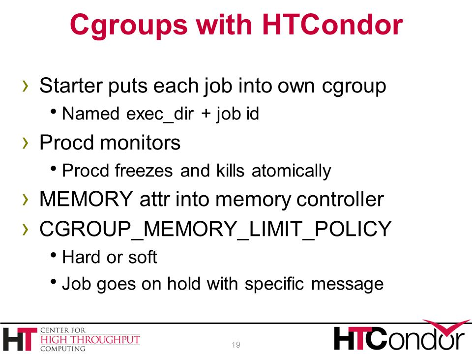 › Starter puts each job into own cgroup  Named exec_dir + job id › Procd monitors  Procd freezes and kills atomically › MEMORY attr into memory controller › CGROUP_MEMORY_LIMIT_POLICY  Hard or soft  Job goes on hold with specific message Cgroups with HTCondor 19