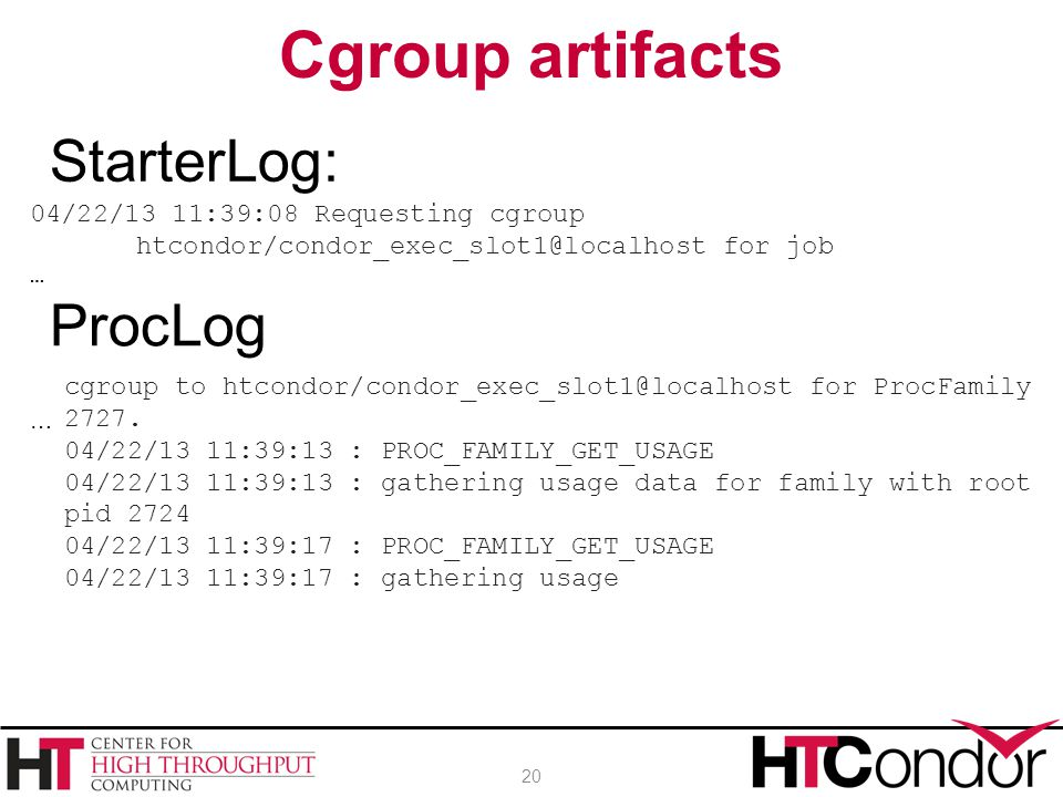 Cgroup artifacts 20 04/22/13 11:39:08 Requesting cgroup htcondor/condor_exec_slot1@localhost for job … StarterLog: ProcLog … cgroup to htcondor/condor_exec_slot1@localhost for ProcFamily 2727.