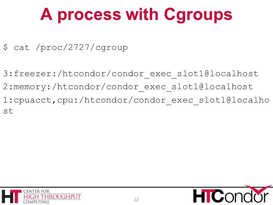 $ cat /proc/2727/cgroup 3:freezer:/htcondor/condor_exec_slot1@localhost 2:memory:/htcondor/condor_exec_slot1@localhost 1:cpuacct,cpu:/htcondor/condor_exec_slot1@localho st A process with Cgroups 22