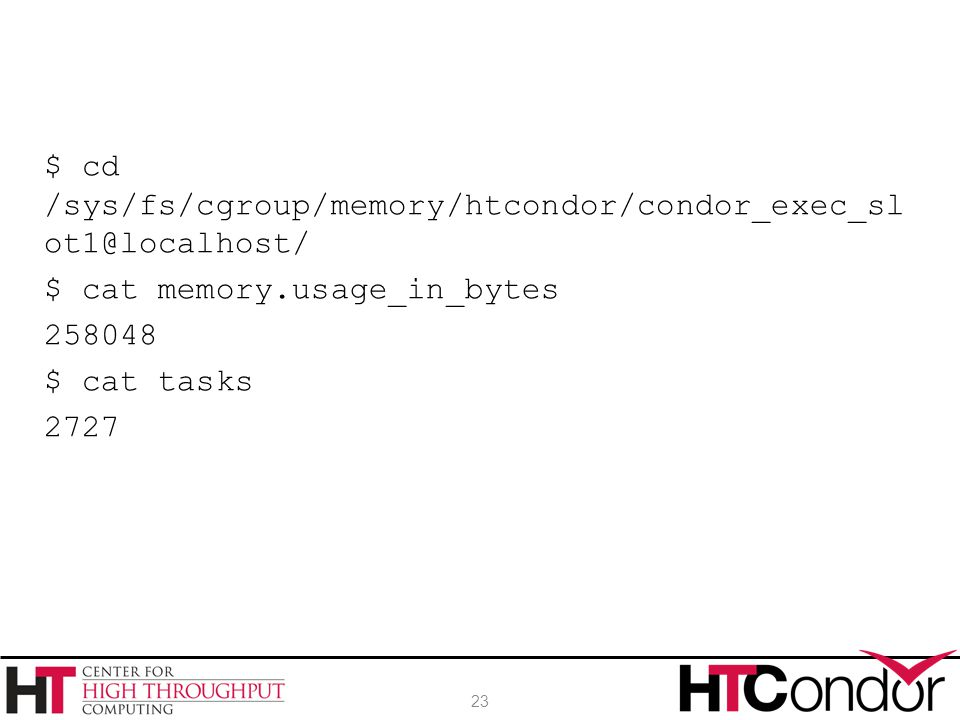 $ cd /sys/fs/cgroup/memory/htcondor/condor_exec_sl ot1@localhost/ $ cat memory.usage_in_bytes 258048 $ cat tasks 2727 23