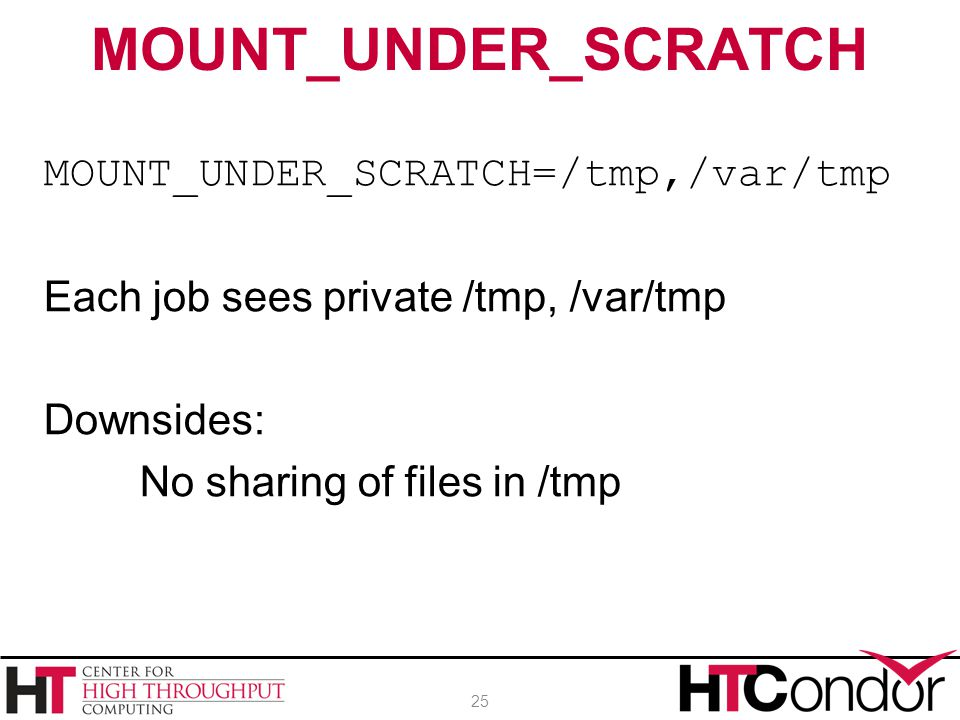 MOUNT_UNDER_SCRATCH=/tmp,/var/tmp Each job sees private /tmp, /var/tmp Downsides: No sharing of files in /tmp MOUNT_UNDER_SCRATCH 25