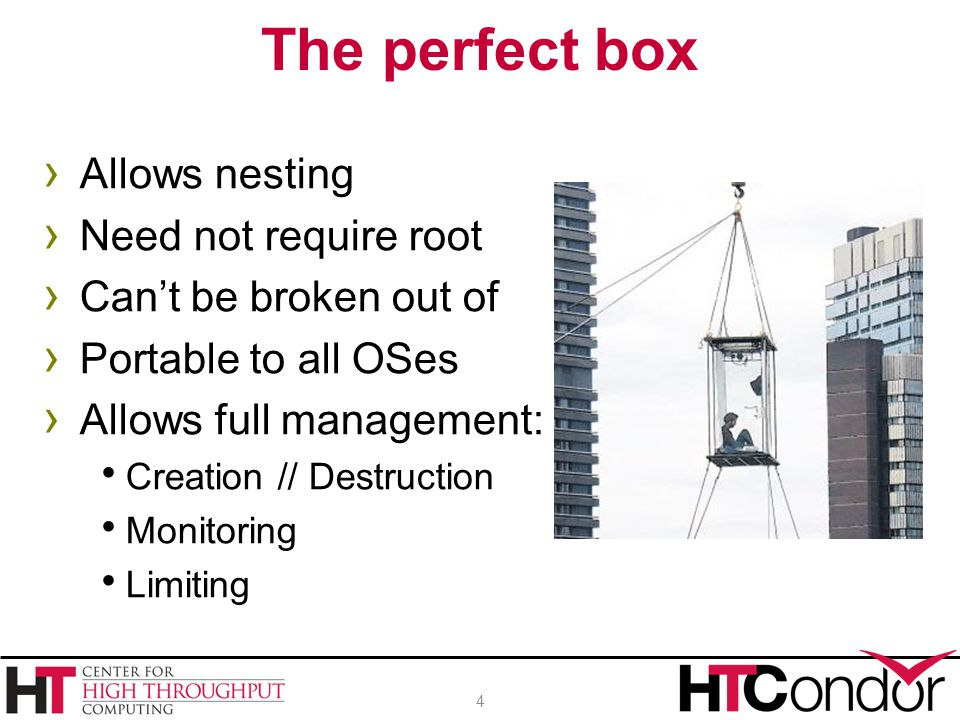 › Allows nesting › Need not require root › Can't be broken out of › Portable to all OSes › Allows full management:  Creation // Destruction  Monitor