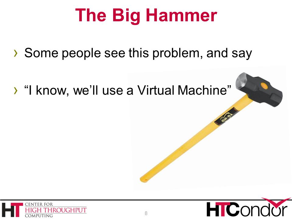 › Some people see this problem, and say › I know, we'll use a Virtual Machine The Big Hammer 8