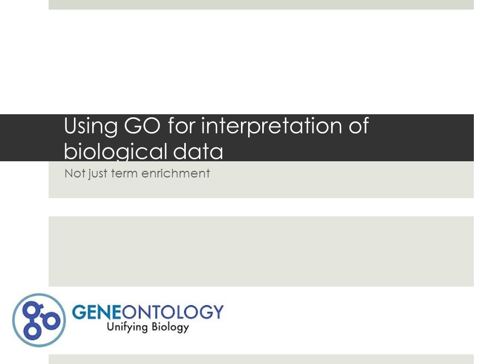 Using GO for interpretation of biological data Not just term enrichment