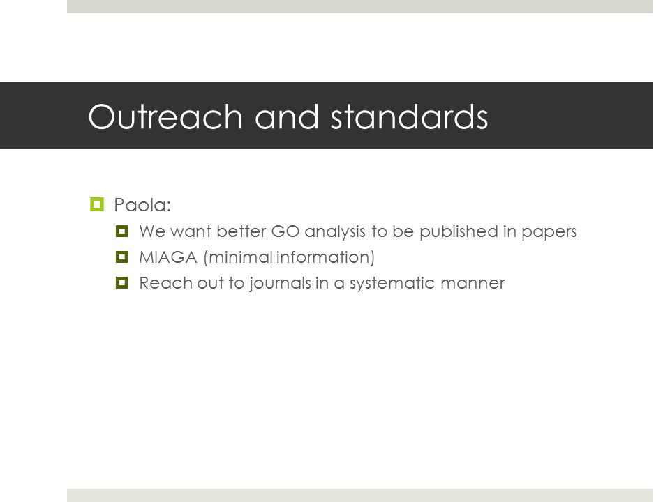 Outreach and standards  Paola:  We want better GO analysis to be published in papers  MIAGA (minimal information)  Reach out to journals in a systematic manner