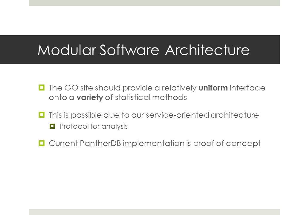 Modular Software Architecture  The GO site should provide a relatively uniform interface onto a variety of statistical methods  This is possible due to our service-oriented architecture  Protocol for analysis  Current PantherDB implementation is proof of concept