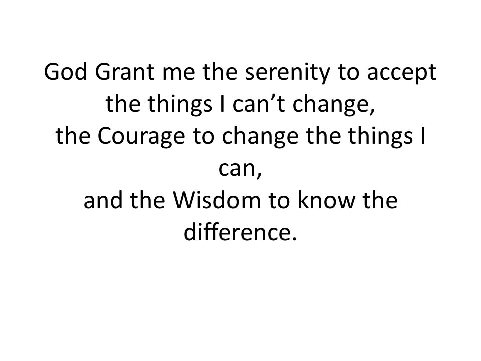 God Grant me the serenity to accept the things I can't change, the Courage to change the things I can, and the Wisdom to know the difference.