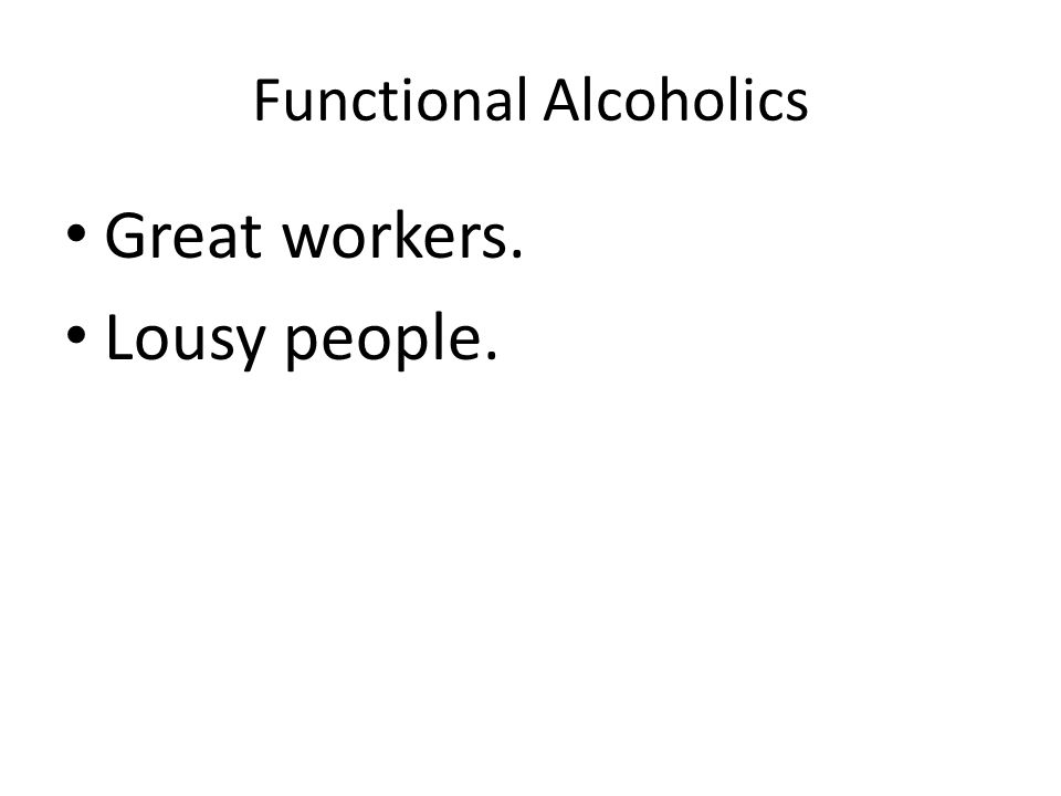 Functional Alcoholics Great workers. Lousy people.