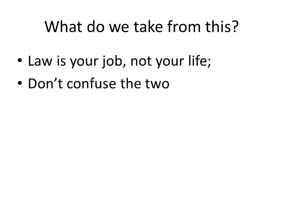 What do we take from this? Law is your job, not your life; Don't confuse the two
