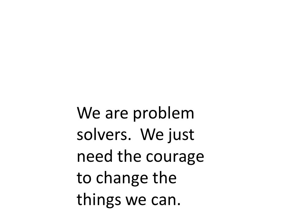 We are problem solvers. We just need the courage to change the things we can.