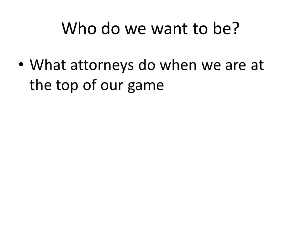 Who do we want to be What attorneys do when we are at the top of our game