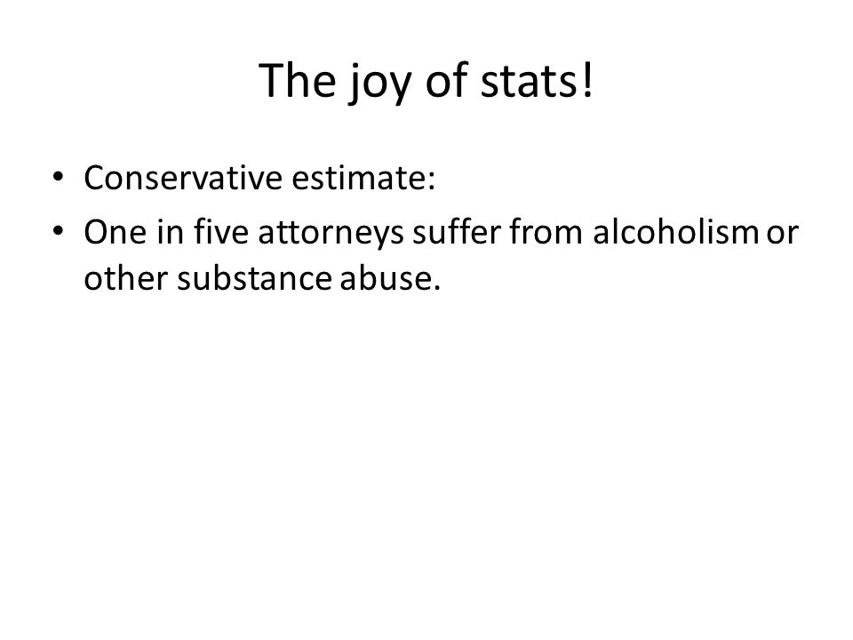 The joy of stats! Conservative estimate: One in five attorneys suffer from alcoholism or other substance abuse.