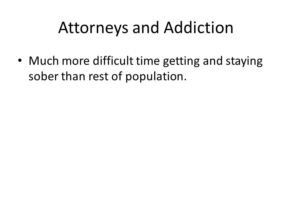 Attorneys and Addiction Much more difficult time getting and staying sober than rest of population.