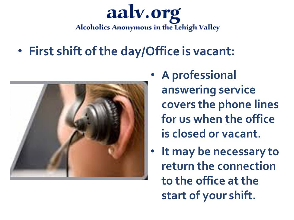 First shift of the day/Office is vacant: A professional answering service covers the phone lines for us when the office is closed or vacant.