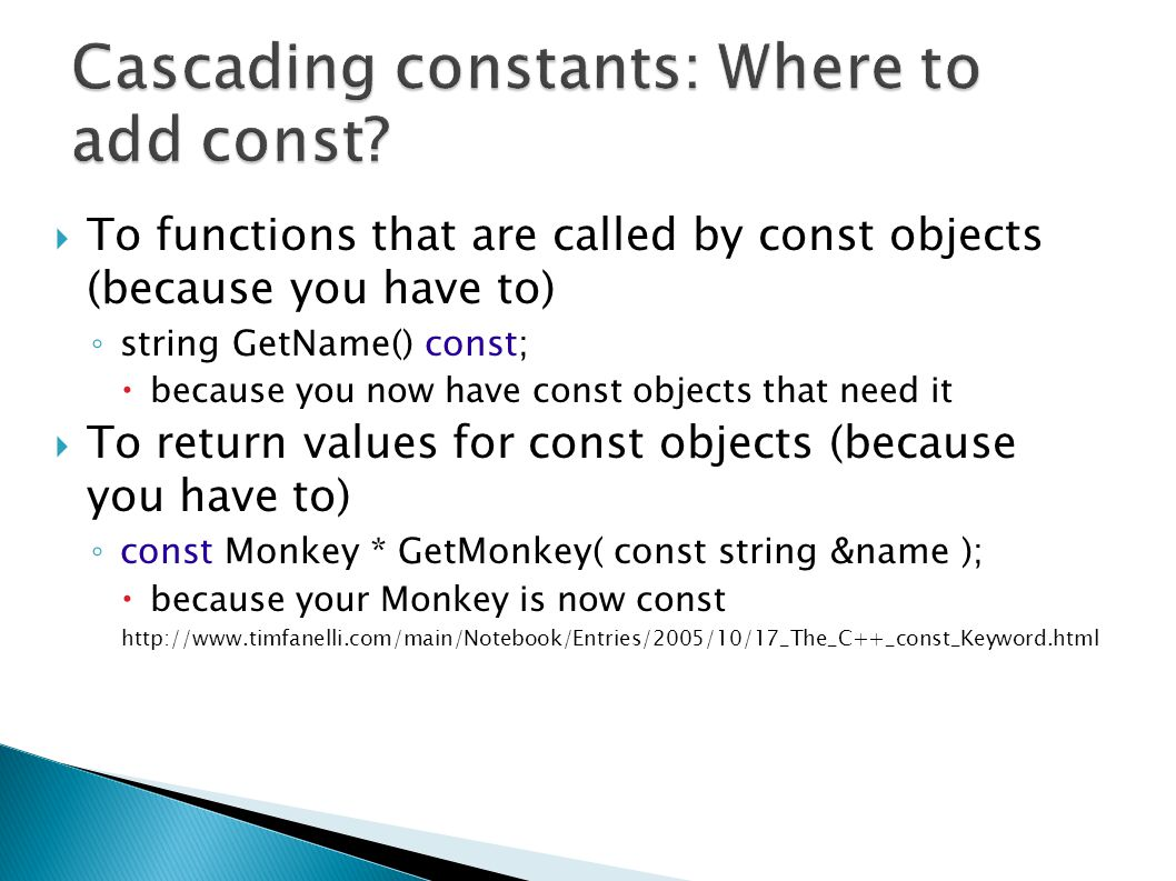 To functions that are called by const objects (because you have to) ◦ string GetName() const;  because you now have const objects that need it  To return values for const objects (because you have to) ◦ const Monkey * GetMonkey( const string &name );  because your Monkey is now const http://www.timfanelli.com/main/Notebook/Entries/2005/10/17_The_C++_const_Keyword.html