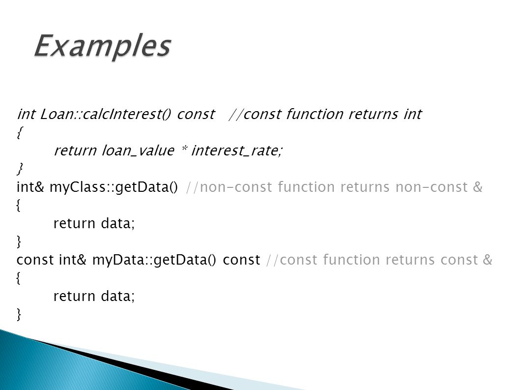 int Loan::calcInterest() const //const function returns int { return loan_value * interest_rate; } int& myClass::getData() //non-const function returns non-const & { return data; } const int& myData::getData() const //const function returns const & { return data; }