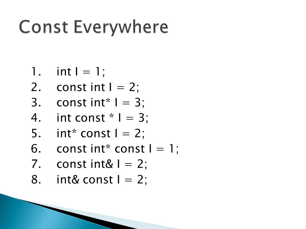 const int x; // constant int x = 2; // illegal - can t modify x const int* pX; // changeable pointer to constant int *pX = 3; // illegal - can t use pX to modify an int pX = &someOtherIntVar; // legal - pX can point somewhere else int* const pY; // constant pointer to changeable int *pY = 4; // legal - can use pY to modify an int pY = &someOtherIntVar; // illegal - can t make pY point elsewhere const int* const pZ; // const pointer to const int *pZ = 5; // illegal - can t use pZ to modify an int pZ = &someOtherIntVar; // illegal - can t make pZ point elsewhere