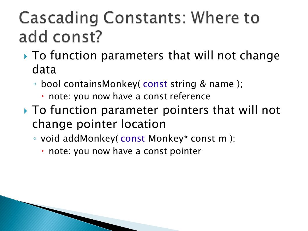  To function parameters that will not change data ◦ bool containsMonkey( const string & name );  note: you now have a const reference  To function parameter pointers that will not change pointer location ◦ void addMonkey( const Monkey* const m );  note: you now have a const pointer
