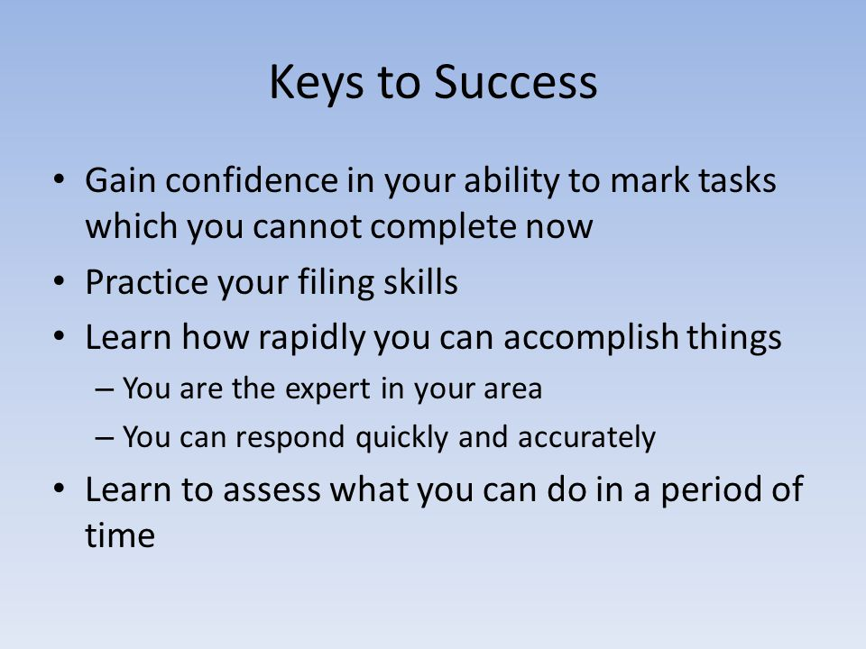 Keys to Success Gain confidence in your ability to mark tasks which you cannot complete now Practice your filing skills Learn how rapidly you can accomplish things – You are the expert in your area – You can respond quickly and accurately Learn to assess what you can do in a period of time