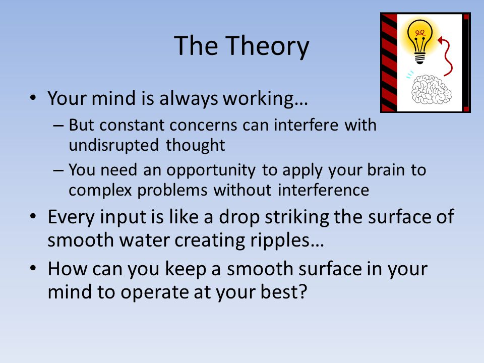 The Theory Your mind is always working… – But constant concerns can interfere with undisrupted thought – You need an opportunity to apply your brain to complex problems without interference Every input is like a drop striking the surface of smooth water creating ripples… How can you keep a smooth surface in your mind to operate at your best