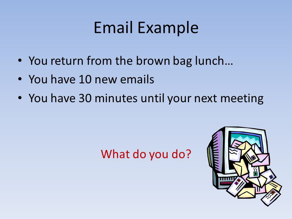 Email Example You return from the brown bag lunch… You have 10 new emails You have 30 minutes until your next meeting What do you do