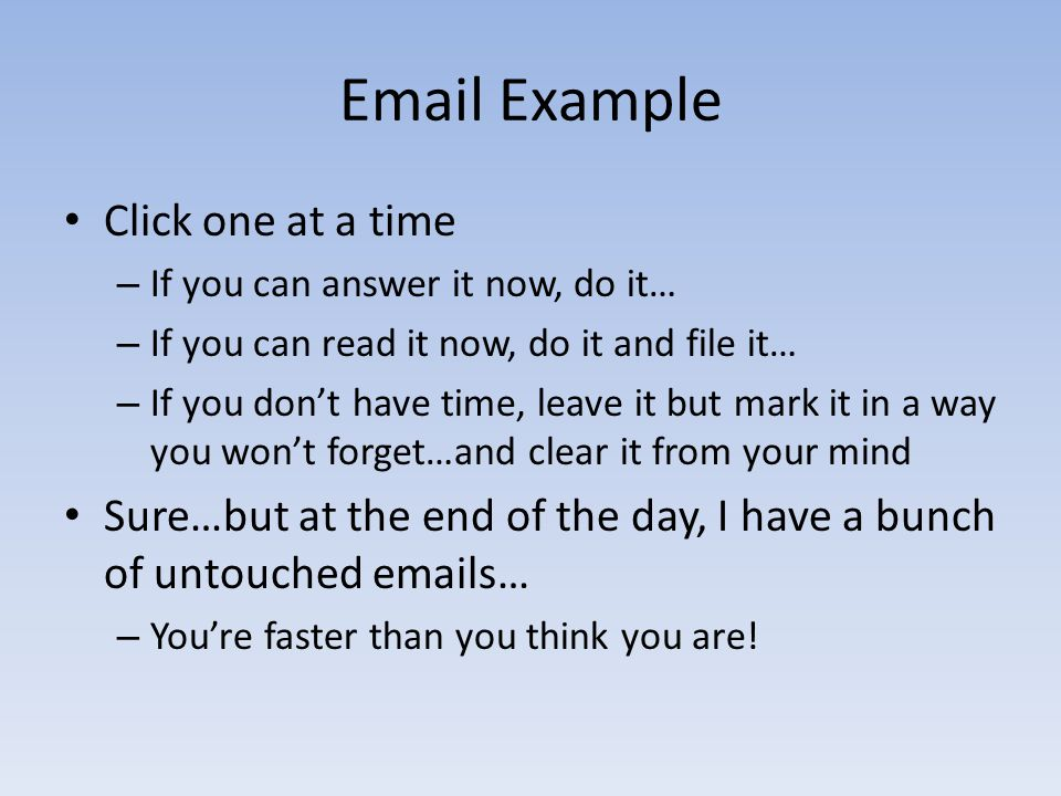 Email Example Click one at a time – If you can answer it now, do it… – If you can read it now, do it and file it… – If you don't have time, leave it but mark it in a way you won't forget…and clear it from your mind Sure…but at the end of the day, I have a bunch of untouched emails… – You're faster than you think you are!