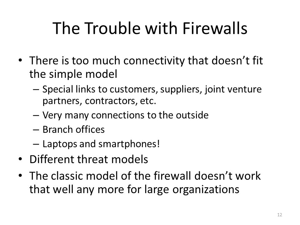 The Trouble with Firewalls There is too much connectivity that doesn't fit the simple model – Special links to customers, suppliers, joint venture partners, contractors, etc.