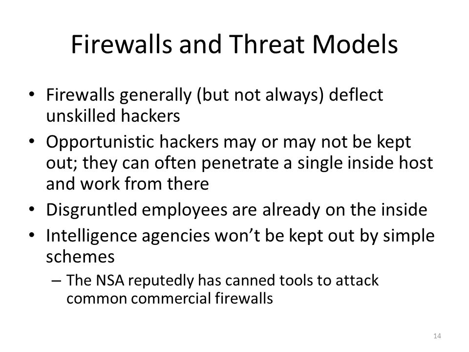 Firewalls and Threat Models Firewalls generally (but not always) deflect unskilled hackers Opportunistic hackers may or may not be kept out; they can often penetrate a single inside host and work from there Disgruntled employees are already on the inside Intelligence agencies won't be kept out by simple schemes – The NSA reputedly has canned tools to attack common commercial firewalls 14