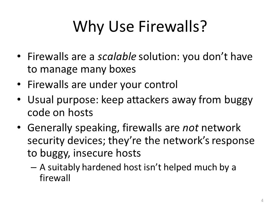 Policies Firewalls can enforce policies at any layer of the network stack Accept/reject MAC addresses, IP addresses, port numbers, various forms of application content, etc.