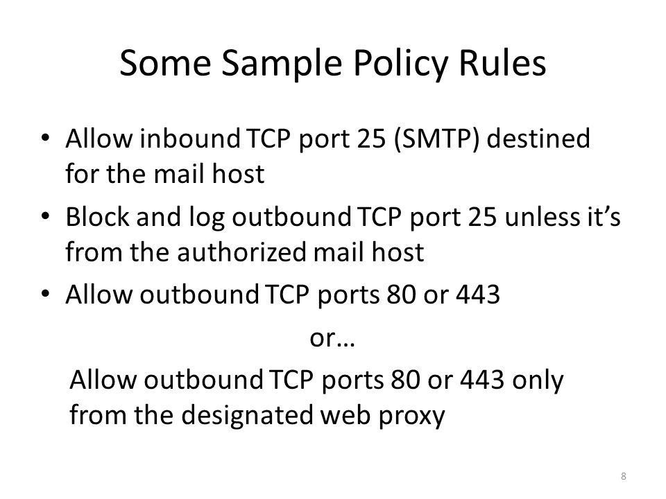 Some Sample Policy Rules Allow inbound TCP port 25 (SMTP) destined for the mail host Block and log outbound TCP port 25 unless it's from the authorized mail host Allow outbound TCP ports 80 or 443 or… Allow outbound TCP ports 80 or 443 only from the designated web proxy 8