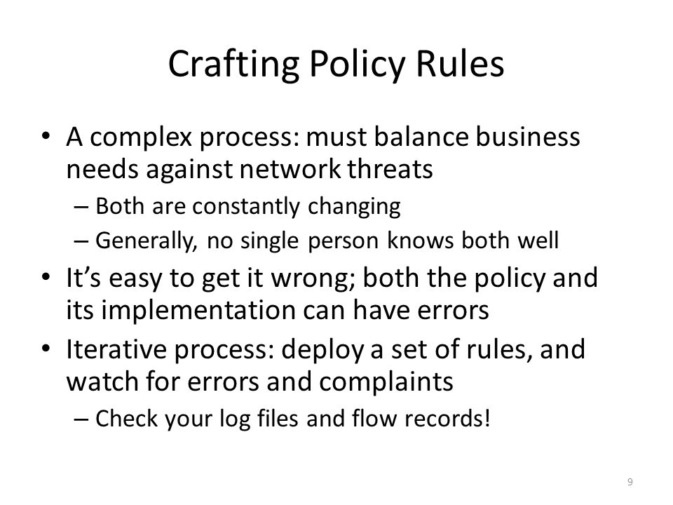 Crafting Policy Rules A complex process: must balance business needs against network threats – Both are constantly changing – Generally, no single person knows both well It's easy to get it wrong; both the policy and its implementation can have errors Iterative process: deploy a set of rules, and watch for errors and complaints – Check your log files and flow records.
