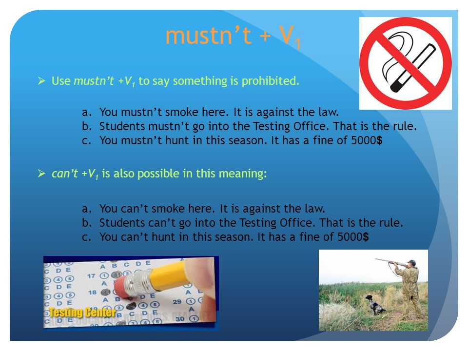 mustn't + V 1  Use mustn't +V 1 to say something is prohibited. a.You mustn't smoke here. It is against the law. b.Students mustn't go into the Testi