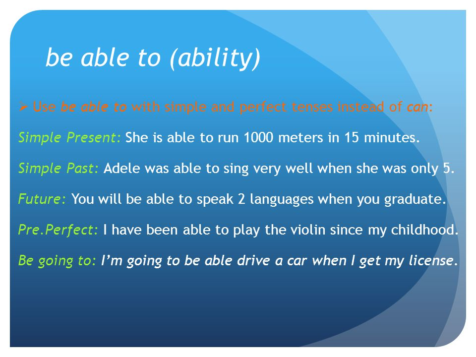 be able to (ability)  Use be able to with simple and perfect tenses instead of can: Simple Present: She is able to run 1000 meters in 15 minutes. Sim