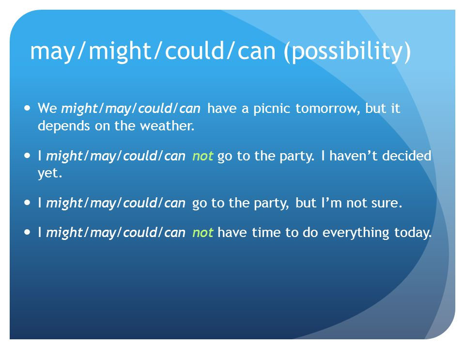 may/might/could/can (possibility) We might/may/could/can have a picnic tomorrow, but it depends on the weather. I might/may/could/can not go to the pa