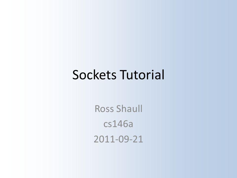 Sockets Tutorial Ross Shaull cs146a 2011-09-21