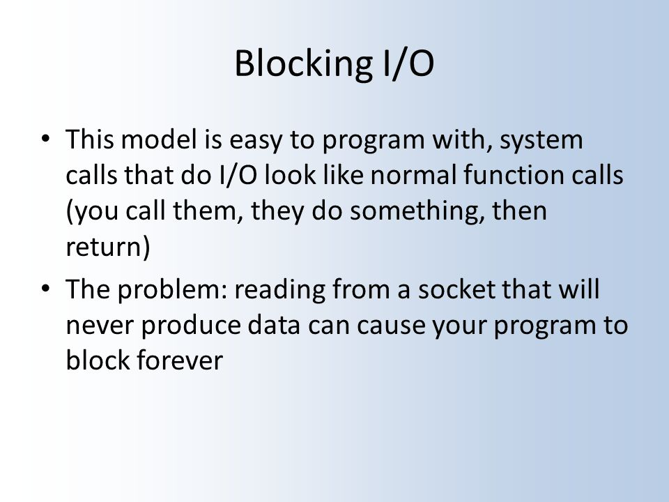 Blocking I/O This model is easy to program with, system calls that do I/O look like normal function calls (you call them, they do something, then return) The problem: reading from a socket that will never produce data can cause your program to block forever