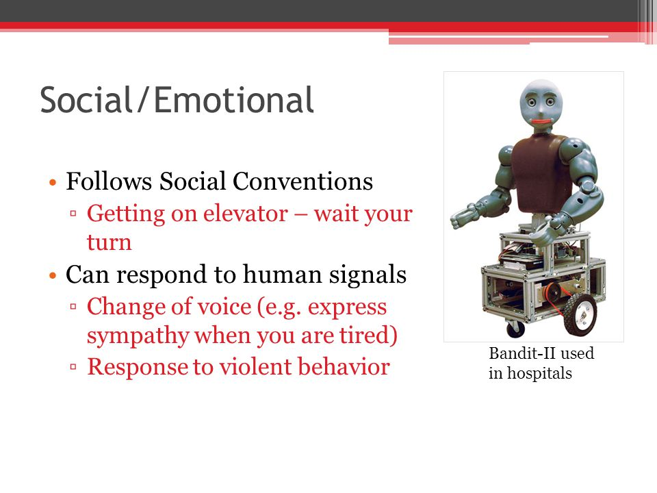 Social/Emotional Follows Social Conventions ▫Getting on elevator – wait your turn Can respond to human signals ▫Change of voice (e.g.