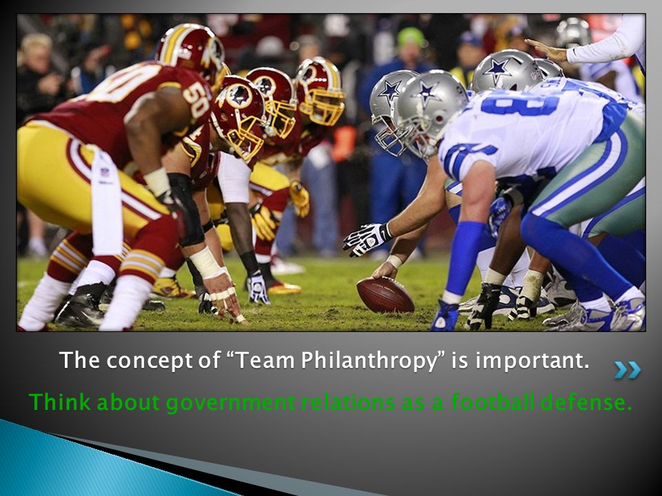 """Think about government relations as a football defense. The concept of """"Team Philanthropy"""" is important. The concept of """"Team Philanthropy"""" is importa"""