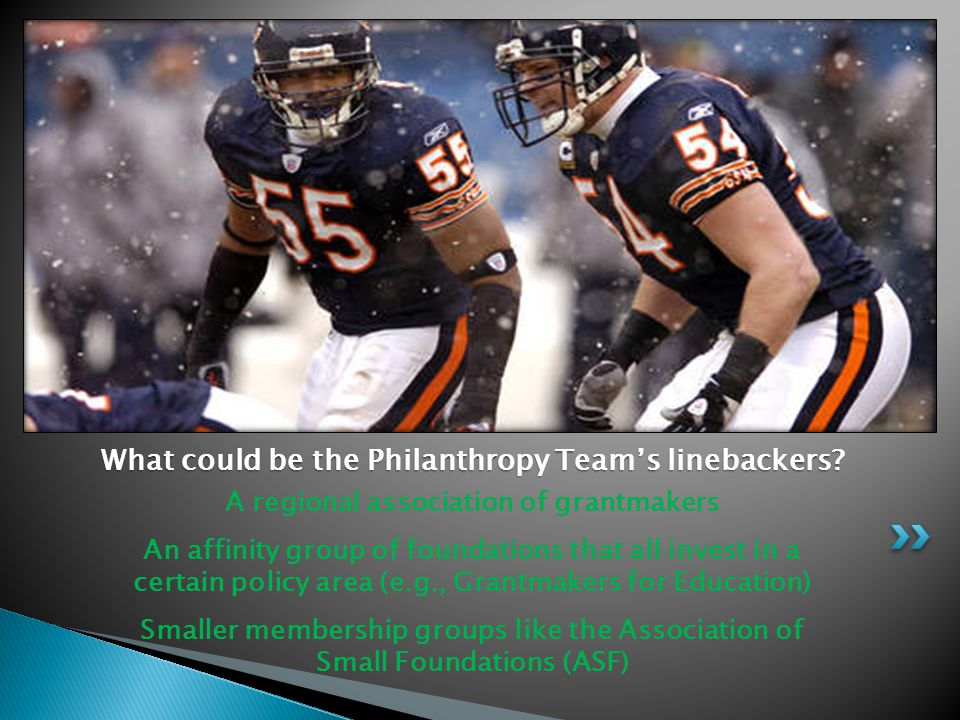 A regional association of grantmakers An affinity group of foundations that all invest in a certain policy area (e.g., Grantmakers for Education) Smaller membership groups like the Association of Small Foundations (ASF) What could be the Philanthropy Team's linebackers?